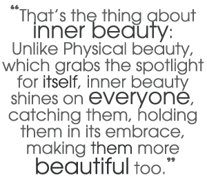 Be beautiful inside. It matters more than your outside