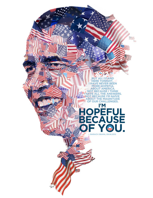 "Barack Obama: Hopeful because of you (by tsevis) A message of hope and a portrait of President Obama made out of American flags.  The quote is from his acceptance speech to the Democratic National Convention in Charlotte, NC. A poster made for Design For Obama a great grassroots project by Aaron Perry-Zucker and Max Slavkin.  Best viewed large.  Attention: Big file. (9350 x 12100 pixels = 31.2"" x 40.3"" @ 300 ppi) Alternately you can zoom in to the high res (41 megapixels) file with Microsoft ZoomIt. Made with custom developed scripts, hacks and lots of love, using my Mac, Synthetik Studio Artist, the Adobe Creative Suite and good music. Partially based on a photo by Spirit of America downloaded from Shutterstock. Hundreds of photos of US flags from hundreds of photographers have been used as well. Many thanks to all artists sharing photos under Creative Commons. Without them my work would be much more difficult. This artwork is NOT for sale. You can download it and use it for free. Please don't use it to express hate, racism or anything negative. Please respect the Creative Commons license scheme. If you feel tipsy please donate to the Obama-Biden 2012 campaign. See all my Obama artworks. Some details:FORWARD!"