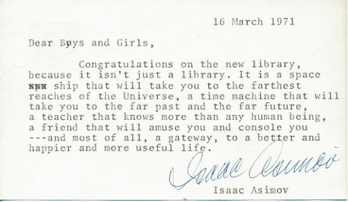 amandaonwriting:  16 March 1971Dear Boys and Girls,Congratulations on the new library, because it isn't just a library. It is a space ship that will take you to the farthest reaches of the Universe, a time machine that will take you to the far past and the far future, a teacher that knows more than any human being, a friend that will amuse you and console you—-and most of all, a gateway, to a better and happier and more useful life.(Signed, 'Isaac Asimov')Isaac Asimov