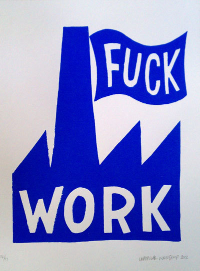 "printeresting:  Josh MacPhee: Unpopular Workshop: Fuck Work (blue edition) ""This is both a simple statement about the nature of wage labor, and a complex joke about the history of political graphics."""