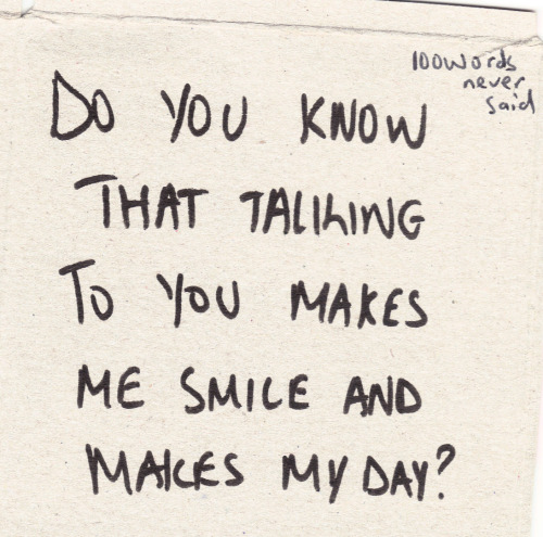 Do you know that talking to you makes me smile and makes my day?