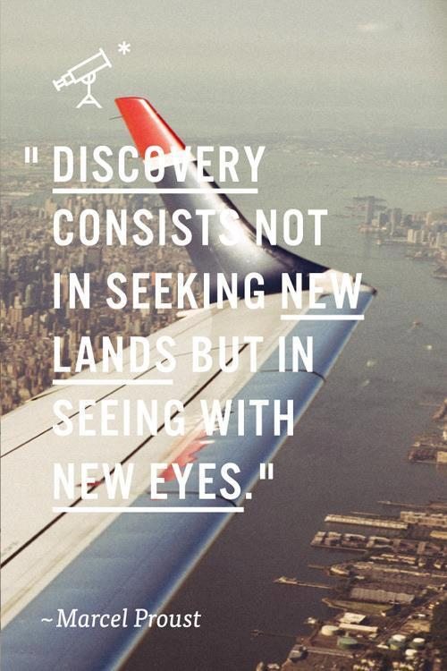 """Discovery consists not in seeking new lands but in seeing with new eyes.""  - Marcel Proust"