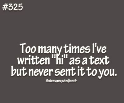 "Too many times I've written ""hi"" as a text but never sent it to you. follow us for more teenager quotes"