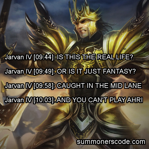 summonerscode:  Exhibit 87 Jarvan IV [09:44]: IS THIS THE REAL LIFE?Jarvan IV [09:49]: OR IS IT JUST FANTASY?Jarvan IV [09:58]: CAUGHT IN THE MID LANEJarvan IV [10:03]: AND YOU CAN'T PLAY AHRI (Thanks to nyyankees4240 for the quote!)  literally me