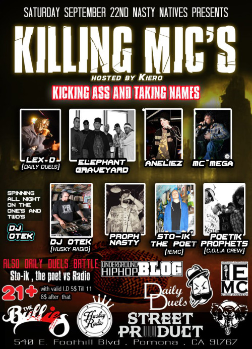"eksor1:  prophnasty:  Nasty Natives Presents Killing mics Hosted by Kierohttp://www.facebook.com/itskieroglyphics Performing Live on stage: -The Elephant Grave Yard -Poetik Prophets (C.O.L.A crew)http://www.facebook.com/pages/Poetik-Prophets/174403745929619 -Proph Nastyhttp://www.facebook.com/pages/Proph-Nasty/136250889839960 -Sto-ik the poet (I.E.M.C's) -Aneliez -MC Mega -Beyond the Universe -Lex D (Daily Duels) Spinning on the one' & two's DJ Otek (Huskey Radio) Hip Hop the way is was supposed to be played REAL!!!!http://www.facebook.com/HuskeyRadioLAwww.huskeyradio.comDaily Duels Rap Battleshttp://www.facebook.com/pages/Daily-Duels/156559457739225 Sto-ik the poet VS Radio more to be announced Graffiti Art by -Megs (ORC,SF) -Eksor (AFW,JHF) -Kalm (ORC,SKA) -Sytu(RD) More to be announced Vending: -Street Proucthttp://www.facebook.com/sp.streetproduct More to be announced Live Saturday September 22nd at Friar tucks located at 540 East Foothill Boulevard Pomona, CA 91767 Nasty Natives proudly brings to you ""Killing Mics"" a All Hip Hop event supporting the true essence of the culture threw music art and fashion(NO SWAG) so come out and support your local artist this will be a 21+ event with valid I.D 5$ til 11:00 8$ after that so early arrival is highly suggested  Click on link to out facebook event thanks and please support and reblog http://www.facebook.com/events/444137432291119/   This is gonna HIT!! Just one day away please Reblog thanks"