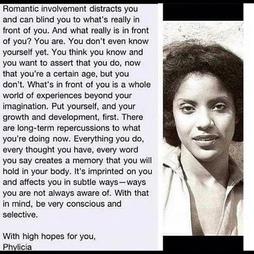 "I've always had a thing for Phylicia Rashad.  On The Cosby Show, Phylicia demonstrated a strength, intelligence, and power of character that really translated and spoke to me.  Even as a little boy, I'd be blown away by Phylicia Rashad's confidence and persona thinking,   ""Gee, I hope I can be as smart and sassy and empowered as Phylicia Rashad one day,"" because it always seemed like no matter what was going on-Phylicia had something right to say.  At the time, I didn't have much to say; I was quite the little social outcast.  On the regular, I'd always get picked on at school, and I never knew how to really defend myself.  After a while-I began internalizing this external hatred by thinking that my otherness and strangeness were awful, paralyzing liabilities (as opposed to gifts).  One day, I was watching Lifetime, and there was a Lifetime-Intimate Portrait (Lifetime's old, bootleg biography segment) on none other than Miss Phylicia Rashad.  As part of the segment, they interviewed Phylicia's sister, Debbie Allen, who is a remarkable, gifted, iconic person-in her very own right.  Debbie Allen recounted a memory about getting picked on by some older girls at her middle school, and how she was always sensitive and frightened and didn't really know how to defend herself.  Clearly, I related to this.  While she was being bullied one day-her older sister-Phylicia, who had recently taken up the baton-came to her rescue-swinging that very baton (and her neck).  And Phylicia basically told the bullies to step off her sister, or they'd be dealing with her and her baton.   And I loved that so much!  And I thought that was the best thing I had ever heard.  And I secretly wished that I had an older sibling like Phylicia Rashad to rescue me from bullies with her baton.  That is-until one day-I realized that since I didn't have an older Phylicia to save me from bullies and the derision of the world-I had to be my own Phylicia.  And so that's when I became super empowered and confident in who I am (along with several other life-changing experiences), and that's when I really embraced my otherness and my uniqueness-and officially started to love myself.    Reading this ""letter to her younger self,"" I find myself still very inspired by Phylicia's truth-because it's totally true-not everyone is going to love you, but you sure as hell can (and need to) love yourself.  And that's something very important to remember.  In that spirit-to this day-I still practice the art of being my very own Phylicia Rashad."