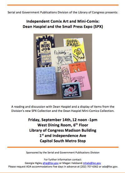 spx:  Independent Comix Art & Mini-Comix at the Library of Congress We've got our own event happening mid-day on Friday. Cartoonist Dean Haspiel and SPX Exec. Director Warren Bernard will be appearing at the Library of Congress to discuss the Small Press Expo Permanent Collection and Dean's incredibly generous donation of his own minicomic collection to the LOC. If you're on Cap Hill tomorrow, this should be a good talk. And with Dean there's always a 50/50 shot the shirt's coming off so there's that. I'm planning to be there as well and will post pics in the afternoon of what goes down!