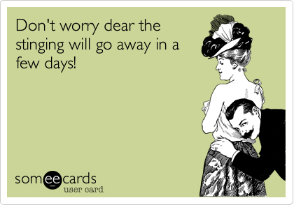 Don't worry dear the stinging will go away in a few days!Via someecards
