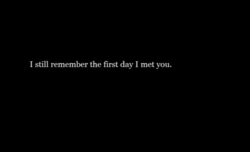 (via I still remember the first day I met you | Best Tumblr Love Quotes)