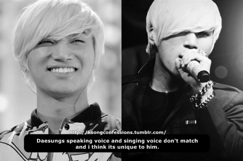 Daesungs speaking voice and singing voice don't match and i think its unique to him. Submitted by: fallenpatches