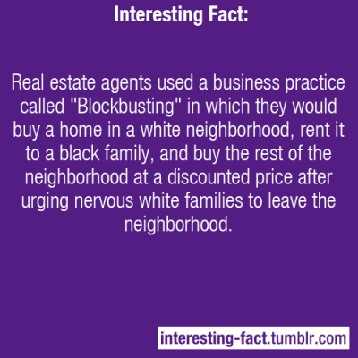 "interesting-fact:   Real estate agents used a business practice called ""Blockbusting"" in which they would buy a home in a white neighborhood, rent it to a black family, and buy the rest of the neighborhood at a discounted price after urging nervous white families to leave the neighborhood. [source]   I love capitalism sometimes. For serious."