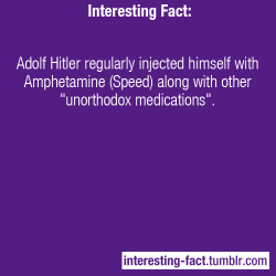 "interesting-fact:  Adolf Hitler regularly injected himself with Amphetamine (Speed) along with other ""unorthodox medications"". - http://contemporarynotes.wordpress.com/2011/01/27/hitler-amphetamines-and-the-history-channel/—Interesting Facts - Like Us on Facebook!   my nigga"