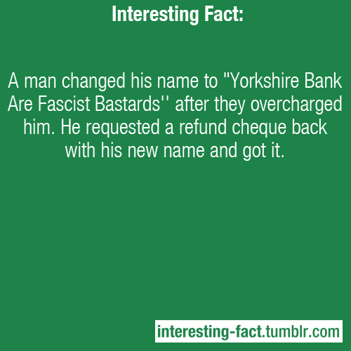 "interesting-fact: A man changed his name to ""Yorkshire Bank Are Fascist Bastards"" after they overcharged him. He requested a refund cheque back with his new name and got it. - http://www.guardian.co.uk/money/1999/nov/05/workandcareers1 — Interesting Facts - Like Us on Facebook!  oh god. i love shit like this."
