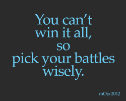 You can't win it all, so pick your battles wisely.