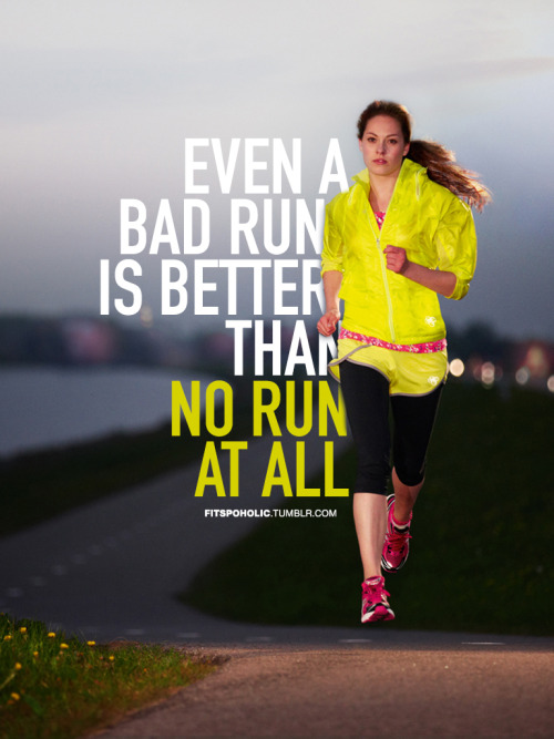 I don't think you can even have a bad run. Any run is a good run! : )
