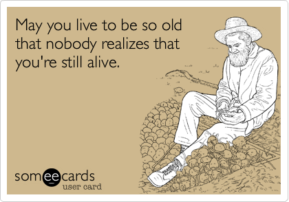 May you live to be so old that nobody realizes that you're still alive.Via someecards