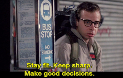 """Stay fit. Keep sharp. Make good decisions"", Rick Moranis in Ghostbusters (reblog)   for koalie as I noted again today how often this phrase occurs to me - for myself (ironically, clearly)"