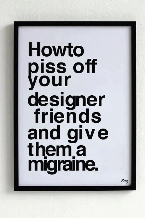 How to piss off your designer friends…