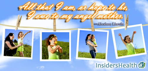 www.InsidersHealth.com All that I am, or hope to be, I owe to my angel mother. ~ Abraham Lincoln
