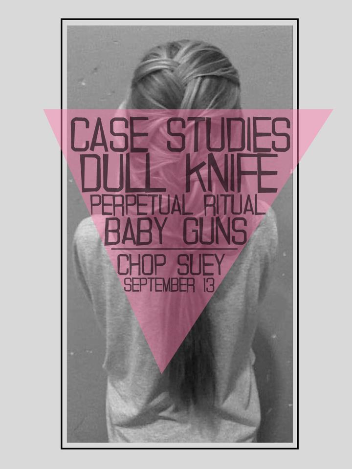 DULL KNIFE // CASE STUDIES // PERPETUAL RITUAL // BABY GUNS @Chop Suey Thursday Sept 13.