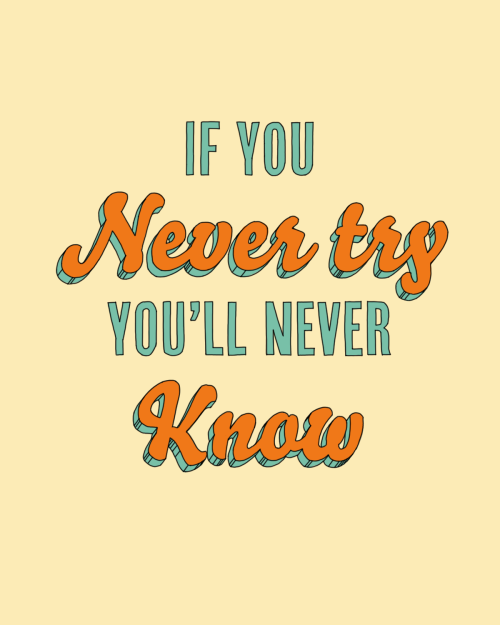 """If you never try, you'll never know."""
