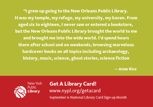 """I grew up going to the New Orleans Public Library. It was my temple, my refuge, my university, my haven. From aged six to eighteen, I never saw or entered a bookstore, but the New Orleans Public Library brought the world to me and brought me into the wide world.  I'd spend hours there after school and on weekends, browsing marvelous hardcover books on all topics including archaeology, history, music, science, ghost stories, science fiction, current events.  Looking it up in the library was a supreme pleasure, and I will never forget those tranquil hours in the sun drenched reading rooms, or in the dusty quiet of the stacks when I could sink into a book that fed my curiosity and my capacity to dream. ""  - Anne Rice"