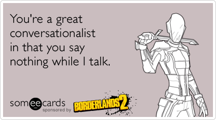 You're a great conversationalist in that you say nothing while I talk.Via someecards