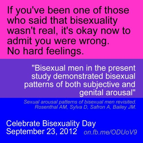 "If you've been one of those who said that bisexuality wasn't real, it's ok now to admit you were wrong. No hard feelings.""Bisexual men in the present study demonstrated bisexual patterns of both subjective and genital arousal."" 'Sexual arousal patterns of bisexual men revisited' Rosenthal AM, Sylva D, Safron A, Bailey JM"