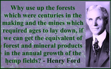 Henry Ford built cars out of hemp, used hemp oil as a fossil fuel to run them. Apparently 1 acre of hemp = that of over 4 acres of trees.