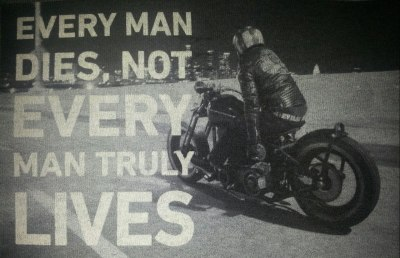 Motorcycle wisdom for today.   Every man dies, not every man truly lives.