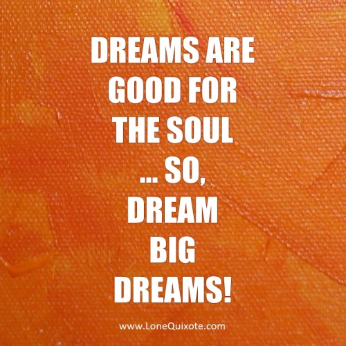 """dreams are good for the soul… so dream big dreams!"" ~ Lone Quixote"