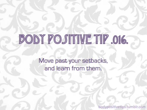 Body Positive Tip .016. Move past your setbacks, and learn from them.