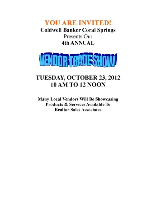 Our Coldwell Banker Office in Coral Springs is having our 4th Annual Vendor Trade Show - TUESDAY, OCTOBER 23, 2012 10 AM TO 12 NOON…You should really stop by!!!