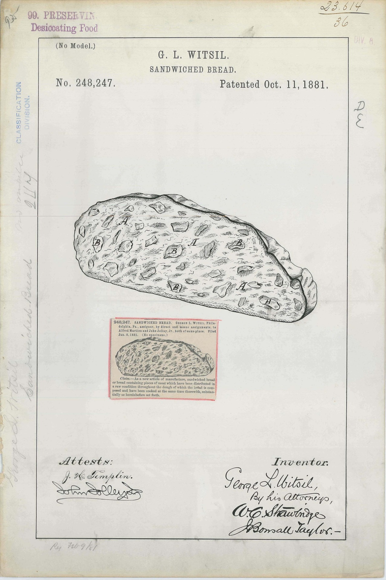 "Patent Drawing for G. L. Witsil's Sandwiched Bread, 10/11/1881  ""As a new article of manufacture, sandwiched bread or bread containing pieces of meat which have been distributed in a raw condition throughout the dough of which the bread is composed and have been cooked at the same time therewith, substantially as hereinbefore set forth.""  Tired of having to build those complicated sandwiches with their messy fillings?  Or did you ever want the fruitcake experience, but with meat?"