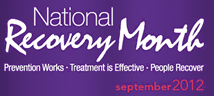 September is Recovery Month  Recovery Month promotes the societal benefits of prevention, treatment, and recovery for mental and substance use disorders, celebrates people in recovery, lauds the contributions of treatment and service providers, and promotes the message that recovery in all its forms is possible. Recovery Month spreads the positive message that behavioral health is essential to overall health, that prevention works, treatment is effective and people can and do recover.