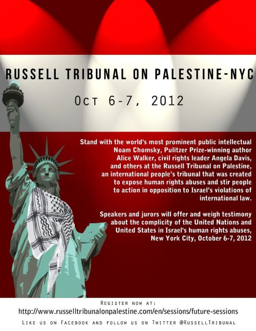 Russell Tribunal on Palestine - New York Session October 6-7, 2012 Manhattan location will be announced a week before event  Stand with Noam Chomsky, Alice Walker, Angela Davis and many others at the Russell Tribunal on Palestine-NYC, Oct. 6-7, 2012Stand with the world's most prominent public intellectual Noam Chomsky, Pulitzer Prize-winning author Alice Walker, and civil rights leader Angela Davis at the Russell Tribunal on Palestine (RToP), an international people's tribunal that was created to expose human rights abuses and stir people to action in opposition to Israel's recognized violations of international law. In additio n to them, Russell Means, Ilan Pappé, Saleh Hamayel, Stéphane Hessel and so many others will be offering and weighing testimony in New York City on October 6–7, 2012, for RToP.RToP was launched in 2009 following the massacre of more than 1,400 Gazans perpetrated by Israel, and has since worked to bring together legal experts, scholars, activists, and other people of note, to help shed light on the reality of Israel's occupation of Palestine. RToP also shines a light on the active role that third parties—foreign governments and corporations—play in enabling human rights violations in Israel-Palestine.Previous sessions of the tribunal have been held in Barcelona, London, and Cape Town. These hearings have addressed, respectively, European Union support for Israel, the complicity of corporations in the occupation of Palestine, and the question of whether Israel is guilty of the crime of apartheid. The fourth and final session will be held in New York City this October 6-7, and will examine the role of the United Nations and the United States in perpetuating Israel's impunity in depriving the Palestinian people of their rights.************REGISTRATION FEE SCHEDULERegistration between now - Sep 15th: $15 for one day and $20 for both daysRegistration between Sep 16th - Sep 30th: $20 for one day, $25 for both daysRegistration between Oct 1st - 5th: $30 for one day, $35 for both daysDoor Fee: $40 for one day, $45 for both daysInternational guests have free admission with proof of travel. Proof of travel must be shown at the door.Student have a discount rate. Student ID must be shown at the door.***********Like us on Facebook -Follow us on Twitter: @RussellTribunalDONATIONS