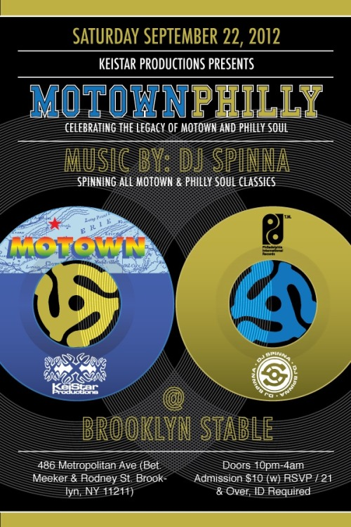 djspinna:     SATURDAY September 22, 2012 KeiStar Productions Presents * MOTOWN ~ PHILLY * Celebrating The Legacy Of Motown & Philly Soul Music By: DJ SPINNA Spinning All MOTOWN & PHILLY SOUL CLASSICS  *Stevie Wonder*Boyz II Men*Erykah Badu*Patti Labelle*Michael Jackson*Jill Scott*Latifah*O'Jays*Rick James*Teddy Pendergrass*DianaRoss*Harold Melvin & The Blue Notes*Marvin Gaye*First Choice*Q-Tip aka Kamal The Abstract*Jones Girls*Jackson 5*The Roots*India.Arie*Stylistics*Horace Brown*MFSB*Tina Marie*Billy Paul*Lionel Richie*Phillys Hyman*Shanice*SalSoul Orchestra*DeBarge*Bilal*DJ Jazzy Jeff & The Fresh Prince* etc… @ BROOKLYN STABLE 486 Metropolitan Ave (Bet. Meeker & Rodney St. - Williamsburg - Brooklyn, NY 11211) Doors 10PM-4AM / Admission $10 (w) RSVP / 21 & Over, ID Required Directions To Brooklyn Stable: G Train To Metropolitan Ave (Walk around the corner to 486 Metropolitan) or L To Lorimer St (Walk One Block) Info/RSVP: keistarproductions@gmail.com / www.keistar.net /www.djspinna.com   yup…