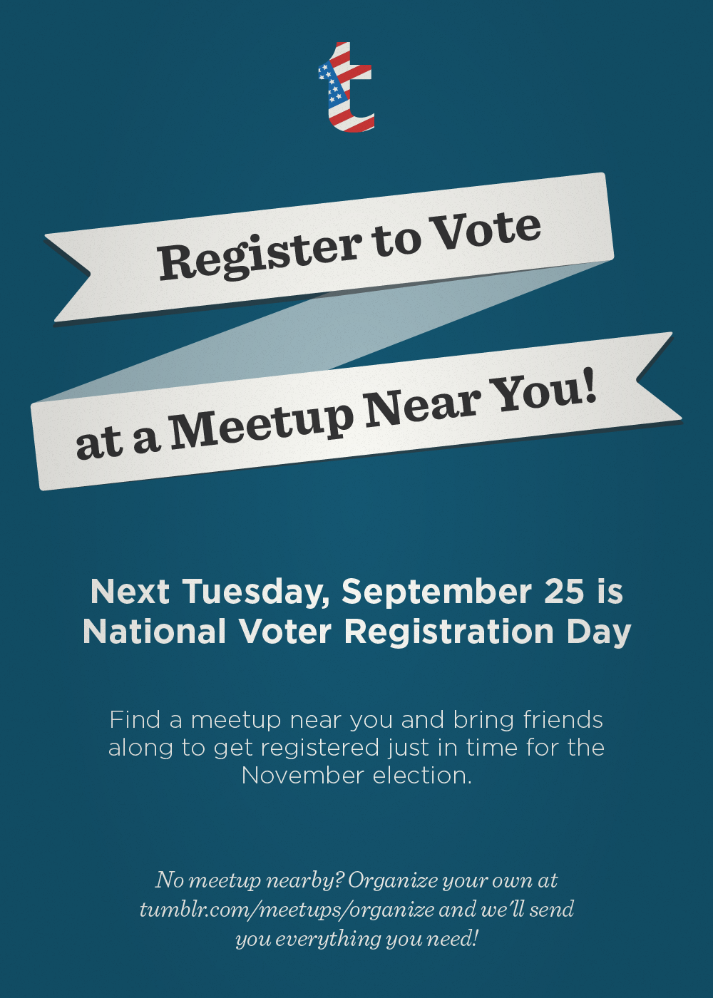 election:  Next Tuesday, September 25, is National Voter Registration Day  In 2008, 6 million Americans didn't vote because they missed a registration deadline or didn't know how to register. In 2012, resources to educate and mobilize voters have dwindled, fueling worries that many folks - especially young people - won't turn out. We want to make sure no one is left out, so we've partnered with volunteers, celebrities, and organizations from all over the country who are hitting the streets on September 25. If you're not registered, or need to renew your registration, check out www.tumblr.com/meetups to find an event near you. If you're already registered - or if there's no event near you - organize your own NVRD meetup at www.tumblr.com/meetups/organize. We'll send you everything you need! For more info, follow NVRD on Tumblr and look for the tag 925NVRD.