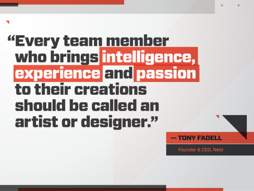 """Every team member who brings intelligence, experience and passion to their creations should be called an artist or designer."" -Tony Fadell"