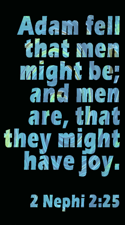 Adam fell that men might be; and men are, that they might have joy. - 2 Nephi 2:25