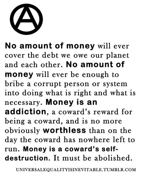 vegandthelike:  universalequalityisinevitable:  There's no money like no money.  I despise those who revolve their life around money.