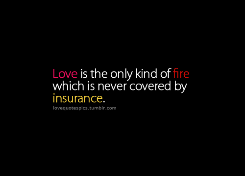 Love is the only kind of fire which is never covered by insurance.