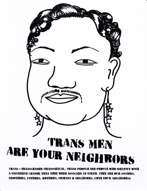 "Trans Man #3from Trans People Are Your Neighbors series text reads ""TRANS MEN ARE YOUR NEIGHBORS. TRANS = TRANSGENDER/TRANSSEXUAL. TRANS PEOPLE ARE PEOPLE WHO IDENTIFY WITH A DIFFERENT GENDER THAN THEY WERE ASSIGNED AT BIRTH. THEY ARE OUR SISTERS, BROTHERS, FATHERS, MOTHERS, FRIENDS & NEIGHBORS. LOVE YOUR NEIGHBORS!"""