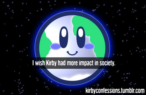 Confession # 82 - bluekirbyderps I wish Kirby had more impact in society.