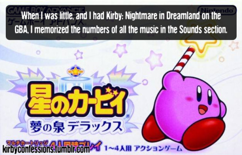 Confession # 85 - kagamikirby64 When I was little, and I had Kirby: Nightmare in Dreamland on the GBA, I memorized the numbers of all the music in the Sounds section. I used to sit and listen to my Gameboy for hours on end whenever I would go travelling with my family. No need for mp3's and whatnot.