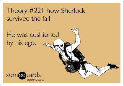 Theory #221 how Sherlock survived the fall He was cushioned by his ego.Via someecards