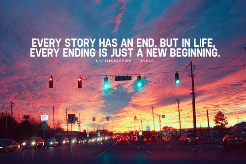 Every Story has an end, but in life every ending is just a new beginnig.!