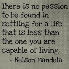 """There is no passion to be found in settling for a life that is less than the one you are capable of living"". N. Mandela"