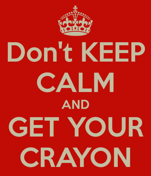 theonlykimboubi:  DON'T KEEP CALM AND GET YOUR CRAYON !