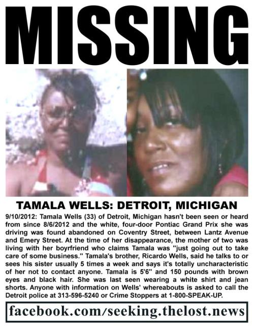 "numol:  text in image:  MISSINGTAMALA WELLS: DETROIT, MICHIGAN9/10/2012: Tamala Wells (33) of Detroit, Michigan hasn't been seen or heard from since 8/6/2012 and the white, four-door Pontiac Grand Prix she was driving was found abandoned on Coventry Street, between Lantz Avenue and Emery Street.  At the time of her disappearance, the mother of two was living with her boyfriend who claims Tamala was ""just going out to take care of some business.""  Tamala's brother, Ricardo Wells, said he talks to or sees his sister usually 5 times a week and says it's totally uncharacteristic of her not to contact anyone.  Tamala is 5'6"" and 150 pounds with brown eyes and black hair.  She was last seen wearing a white shirt and jean shorts.  Anyone with information on Wells' whereabouts is asked to call the Detroit police at 313-596-5240 or Crime Stoppers at 1-800-SPEAK-UP.facebook.com/seeking.thelost.news  Source Link via the Help Find Kalisha ""Mocha"" Madden facebook page (post link)"